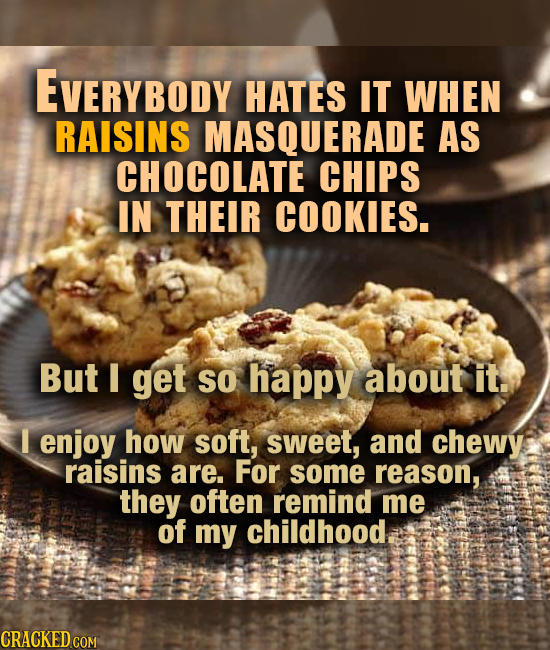 EVERYBODY HATES IT WHEN RAISINS MASQUERADE AS CHOCOLATE CHIPS IN THEIR COOKIES. But I get So happy about it. I enjoy how soft, sweet, and chewy raisin
