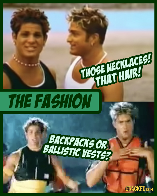 NECKLACES! THOSE HAIR! THAT THE FASHION BACKPACKS OR BALLISTIC VESTS? CRACKED COM