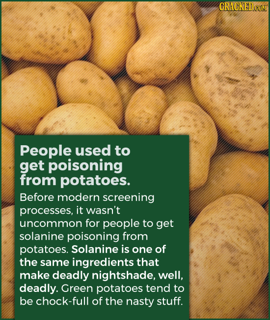 People used to get poisoning from potatoes. Before modern screening processes, it wasn't uncommon for people to get solanine poisoning from potatoes.