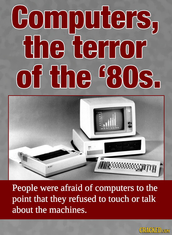 Computers, the terror of the '80S. People were afraid of computers to the point that they refused to touch or talk about the machines. CRACKEDCON