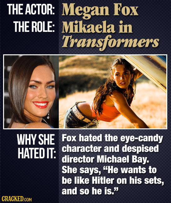 THE ACTOR: Megan Fox THE ROLE: Mikaela in Transformers WHY SHE Fox hated the eye-candy HATED IT: character and despised director Michael Bay. She says