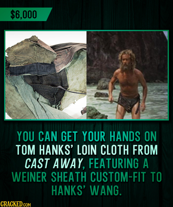 $6,000 YOU CAN GET YOUR HANDS ON TOM HANKS' LOIN CLOTH FROM CAST AWAY, FEATURING A WEINER SHEATH CUSTOM-FIT TO HANKS' WANG.