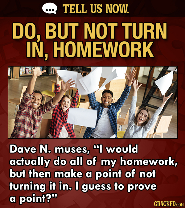 TELL US NOW. DO, BUT NOT TURN IN, HOMEWORK Dave N. muses, I would actually do all of my homework, but then make a point of not turning it in. I guess