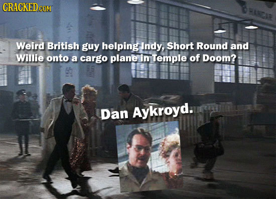 CRACKEDcO COM Weird British guy helping Indy, Short Round and Willie onto a cargo plane in Temple of Doom? Dan Aykroyd.