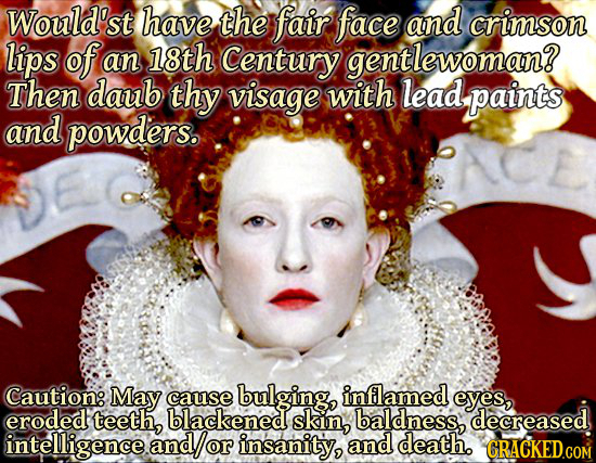 Would'st have the fair face and crimson lips of an 18th Century gentlewoman? Then daub thy visage with lead, paints and powders. Caution: May cause bu