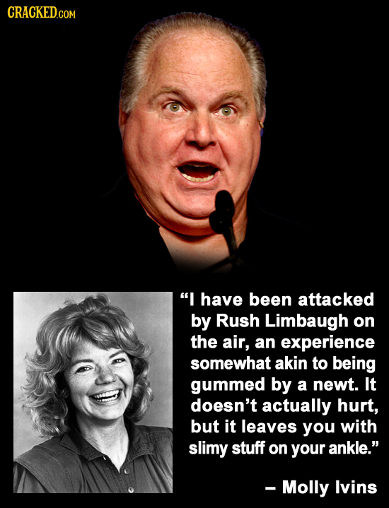 CRACKED.COM I have been attacked by Rush Limbaugh on the air, an experience somewhat akin to being gummed by a newt. It doesn't actually hurt, but it