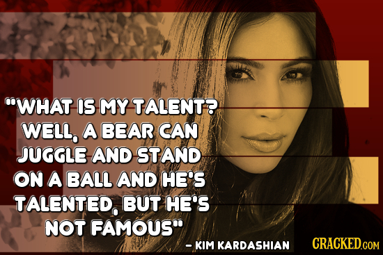 WHAT IS MY TALENT? WELL, A BEAR CAN JUGGLE AND STAND on A BALL AND HE'S TALENTED BUT HE'S NOT FAMOUS - KIM KARDASHIAN