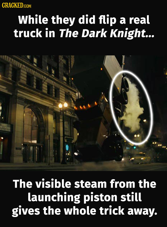 CRACKED.COM While they did flip a real truck in The Dark Knight... The visible steam from the launching piston still gives the whole trick away.