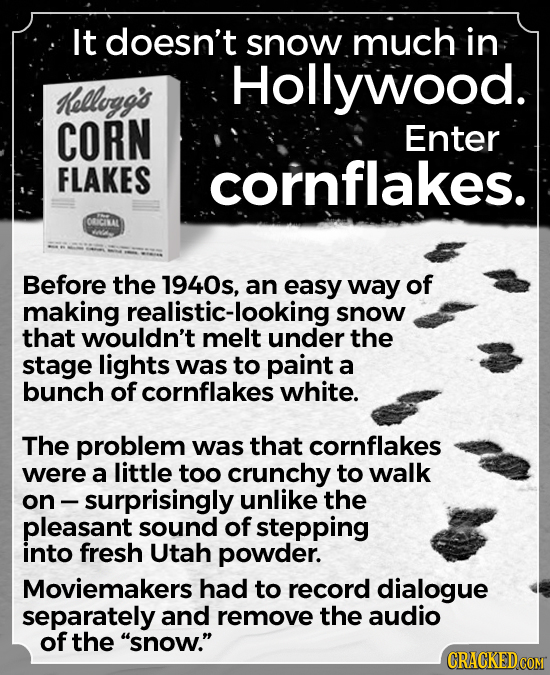 It doesn't snow much in Hollywood. Kellogg's CORN Enter FLAKES cornflakes. ORICILAL Before the 1940s, an easy way of making realistic-looking snow tha