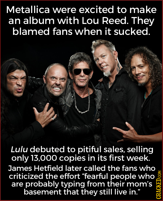Metallica were excited to make an album with Lou Reed. They blamed fans when it sucked. Lulu debuted to pitiful sales, selling only 13.000 copies in i