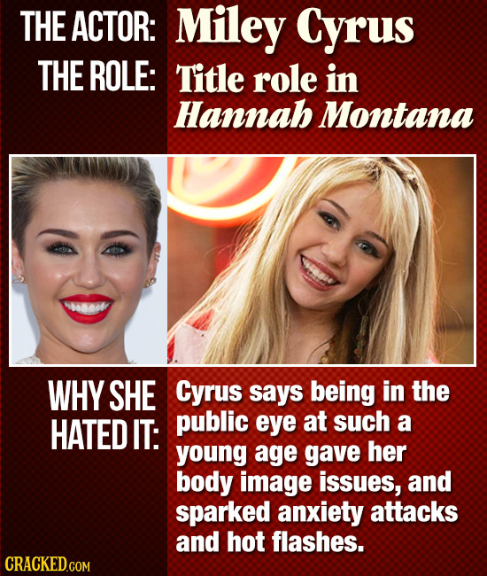 THE ACTOR: Miley Cyrus THE ROLE: Title role in Hannab Montana 460808 WHY SHE Cyrus says being in the HATED IT: public eye at such a young age gave her