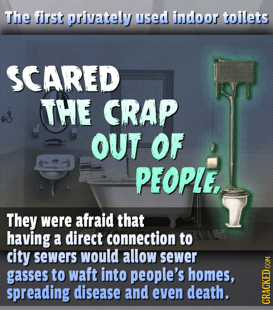 The first privately used indoor toilets SCARED THE CRAP OUT OF PEOPLE, They were afraid that having a direct connection to city sewers would allow sew