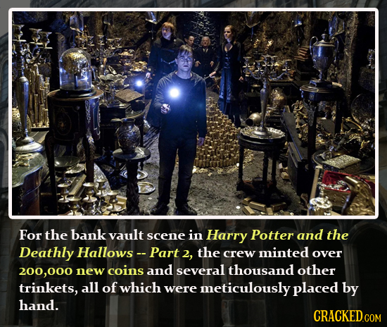 For the bank vault scene in Harry Potter and the Deathly Hallows-- Part 2, the minted crew over 200,00 new coins and several thousand other trinkets,