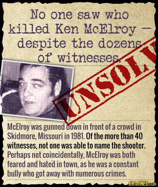 No one saw who killed Ken MCElroy despite the dozens of witnesses INSOL McElroy was gunned down in front of a crowd in Skidmore, Missouri in 1981. Of