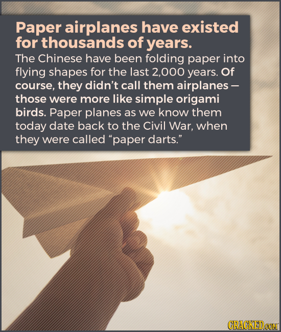 Paper airplanes have existed for thousands of years. The Chinese have been folding paper into flying shapes for the last 2,000 years. Of course, they
