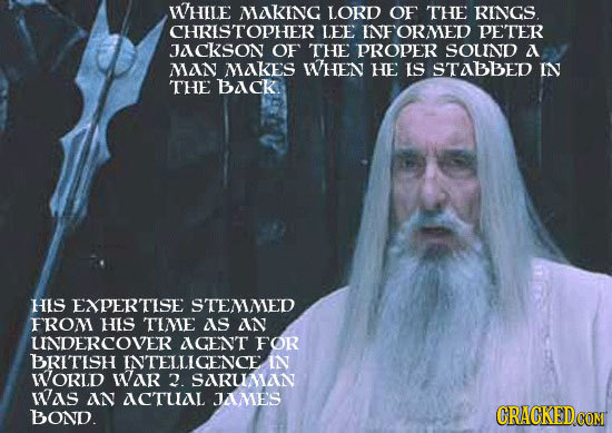 WHILE MAKING LORD OF THE RINGS. CHRISTOPHER LEE INFORMED PETER JACKSON OF THE PROPER SOUND A MAN MAKES WHEN HE IS STABBED IN THE BACK. HIS EXPERTISE S