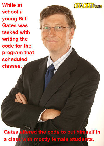 While at CRACKEDCO school a young Bill Gates was tasked with writing the code for the program that scheduled classes. Gates allered the code to put hi