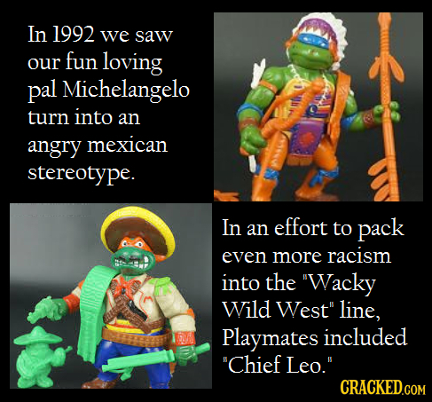 In 1992 we saw our fun loving pal Michelangelo turn into an angry mexican stereotype. In an effort to pack even more racism into the Wacky Wild West