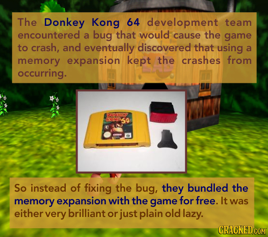 The Donkey Kong 64 development team encountered a bug that would cause the game to crash, and eventually discovered that using a memory expansion kept