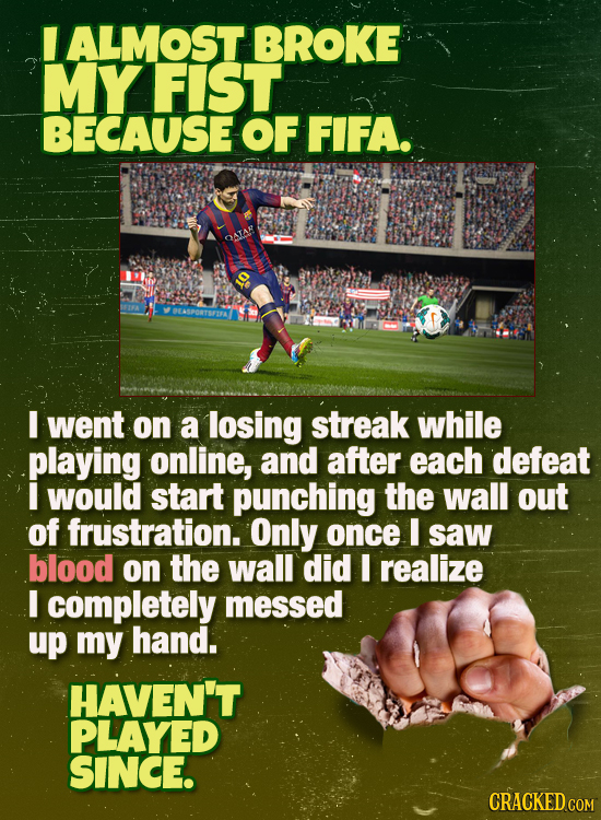 ALMOST BROKE MY FIST BECAUSE OF FIFA. I went on a losing streak while playing online, and after each defeat I would start punching the wall out of fru