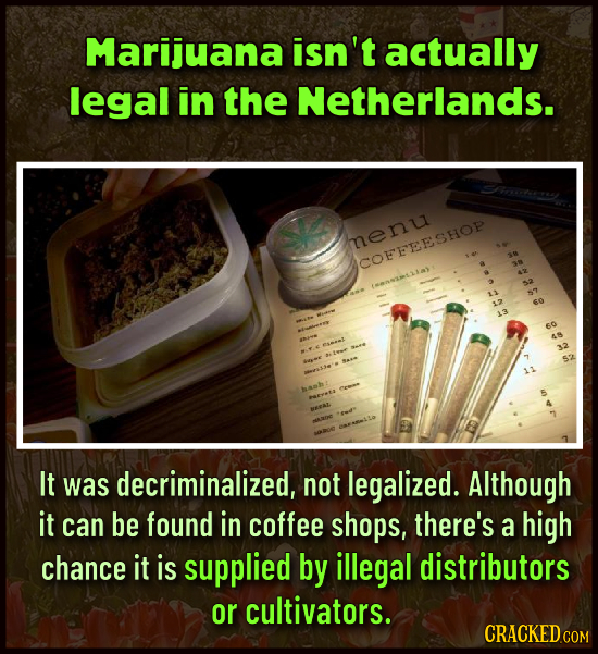 Marijuana isn't actually legal in the Netherlands. henu SCOFFEESHOP 1 1ans21a 13 esmel w It was decriminalized, not legalized. Although it can be fou