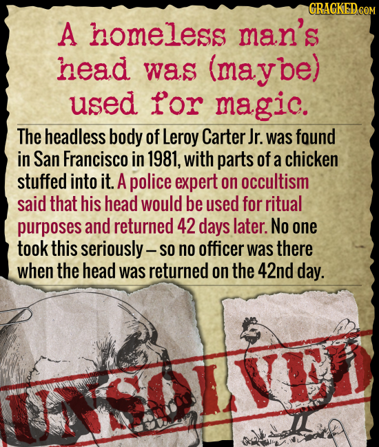 GRACKED COM A homeless man's head was (maybe) used for magic. The headless body of Leroy Carter Jr. was found in San Francisco in 1981, with parts of