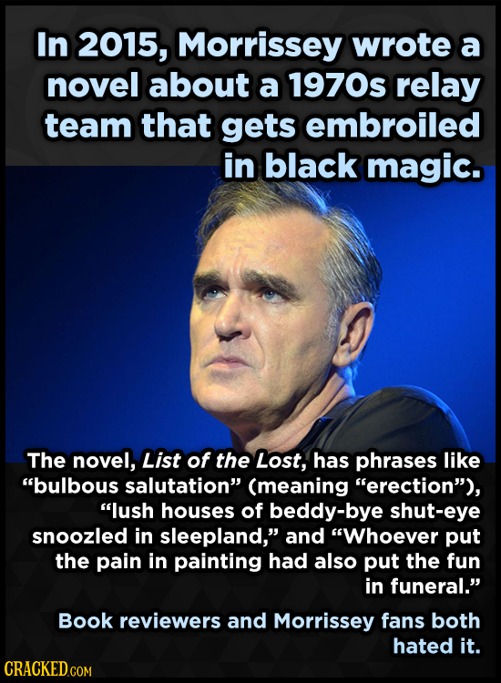 In 2015, Morrissey wrote a novel about a 1970s relay team that gets embroiled in black magic. The novel, List of the Lost, has phrases like bulbous s