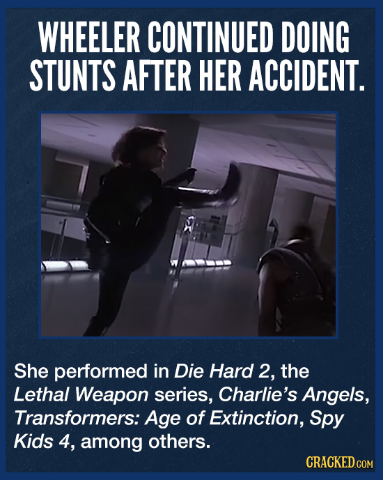 WHEELER CONTINUED DOING STUNTS AFTER HER ACCIDENT. She performed in Die Hard 2, the Lethal Weapon series, Charlie's Angels, Transformers: Age of Extin