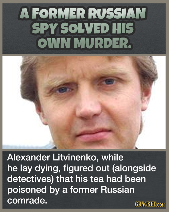 A FORMER RUSSIAN SPY SOLVED HIS OWN MURDER. Alexander Litvinenko, while he lay dying, figured out (alongside detectives) that his tea had been poisone