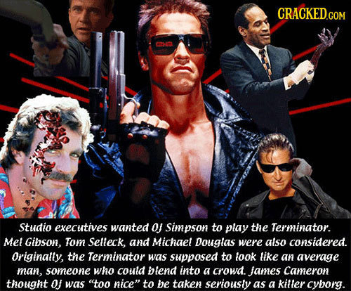 CRACKED.COM Studio executives wanted O Simpson to play the Terminator. Mel Gibson, Tom Selleck, and Michaet Douglas were atso considered. Originally,