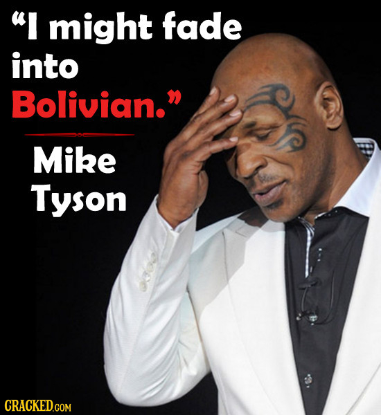 I might fade into Bolivian. Mike Tyson CRACKED.COM