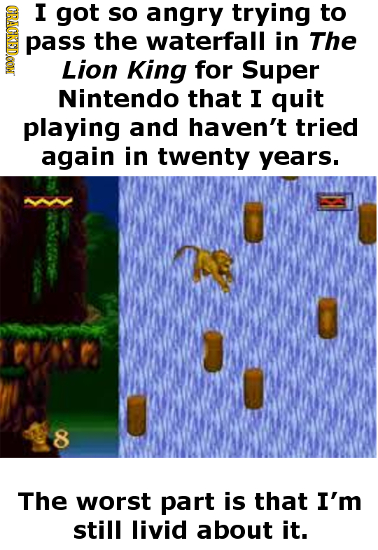 (GRAGKSDOON I got so angry trying to pass the waterfall in The Lion King for Super Nintendo that I quit playing and haven't tried again in twenty year