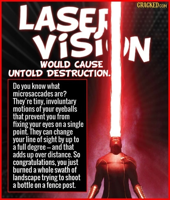 LASER VISI N WOULD CAUSE UNTOLD DESTRUCTION. Do you know what microsaccades are? They're tiny, involuntary motions of your eyeballs that prevent you f