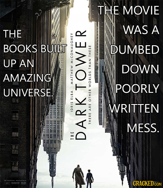 THE MOVIE WAS A THE BOOKS BUILT DUMBED UP AN THESE MCCONA DOWN THAN AMAZING MAT POORLY UNIVERSE. WORLDS TOWER ELBA OTHER WRITTEN IDRIS ARE MESS. THERE
