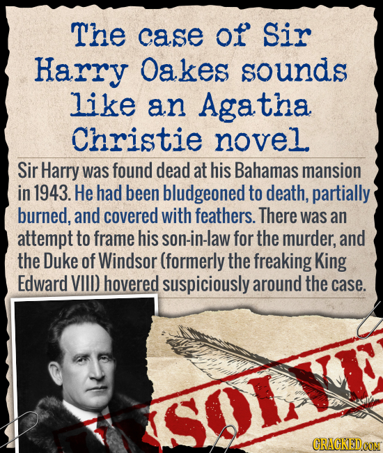 The case of Sir Harry Oakes sounds like an Agatha Christie novel Sir Harry was found dead at his Bahamas mansion in 1943. He had been bludgeoned to de