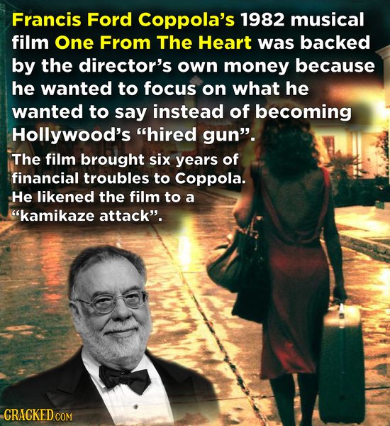 Francis Ford Coppola's 1982 musical film One From The Heart was backed by the director's own money because he wanted to focus on what he wanted to say