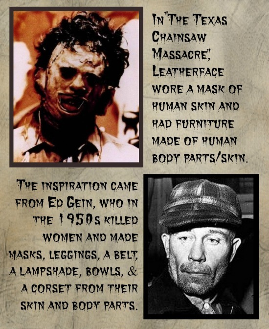 IN THE TExas CHAINSAW MASSACRE LEATHERFACE WORE A MASK OF HUMAN SKIN AND HAD FURNITURE MADE OF HUMAN BODY PARTS/SKIN. THE INSPIRATTON CAME FROM EP G