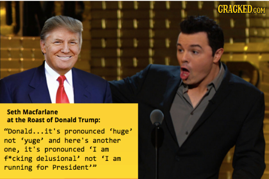 Seth Macfarlane at the Roast of Donald Trump: Donald... it's pronounced 'huge' not 'yuge' and here's another one , it's pronounced 'I am f*cking delu
