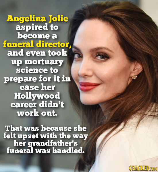 Angelina Jolie aspired to become a funeral director, and even took up mortuary science to prepare for it in case her Hollywood career didn't work out.
