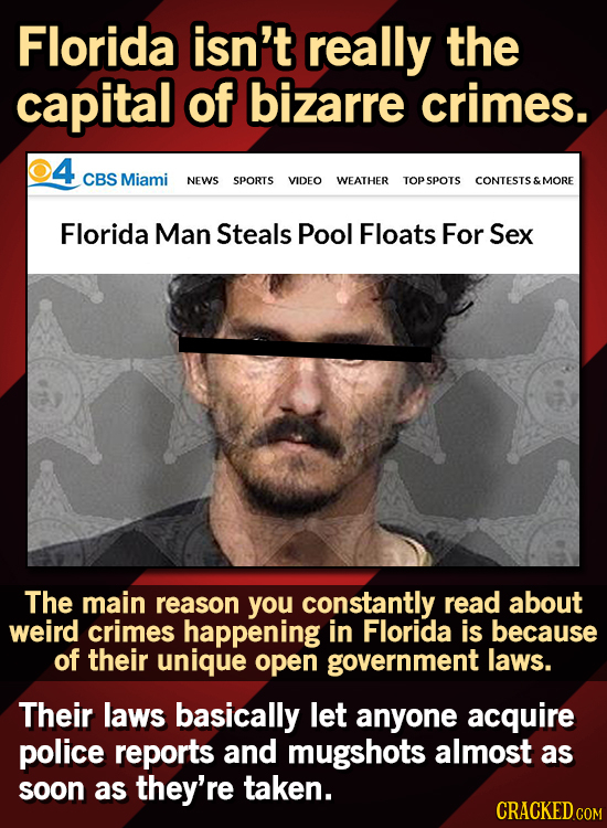 Florida isn't really the capital of bizarre crimes. 4 CBS Miami NEWS SPORTS VIDEO WEATHER TOPSPOTS CONTESTS & MORE Florida Man Steals Pool Floats For