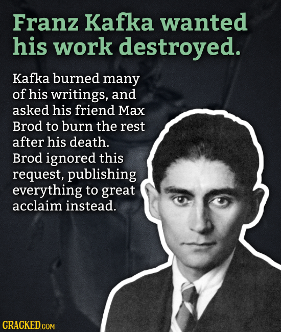 Franz Kafka wanted his work destroved. Kafka burned many of his writings, and asked his friend Max Brod to burn the rest after his death. Brod ignored