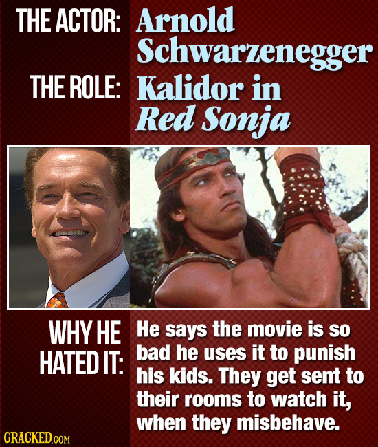 THE ACTOR: Arnold Schwarzenegger THE ROLE: Kalidor in Red Sonja WHY HE He says the movie is so HATED IT: bad he uses it to punish his kids. They get s