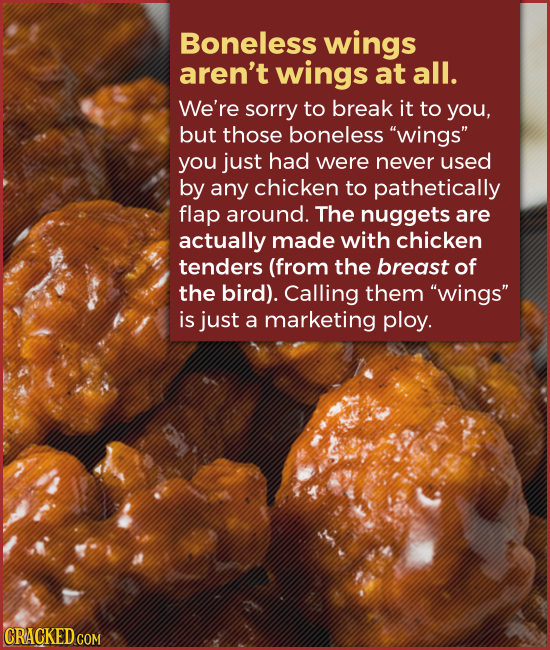 Boneless wings aren't wings at all. We're sorry to break it to you, but those boneless wings you just had were never used by any chicken to pathetic