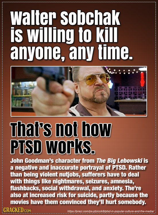 Walter sobchak is willing to kill anyone, any time. Thal's not how PTSD works. John Goodman's character from The Big Lebowski is a negative and inaccu
