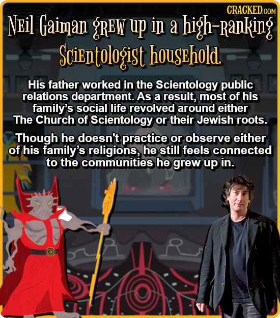 NEil Gaiman gREW up in a h-Ranking Scientologisit household. His father worked in the Scientology public relations department. As a result, most of hi