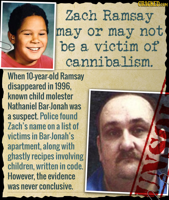 GRAGKED COM Zach Ramsay may or may not be a victim of cannibalism. When 10-year-old Ramsay disappeared in 1996, known child molester Nathaniel Bar-Jon