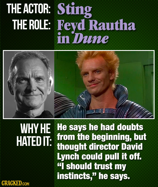 THE ACTOR: Sting THE ROLE: Feyd Rautha in Dune WHY HE He says he had doubts HATED IT: from the beginning, but thought director David Lynch could pull