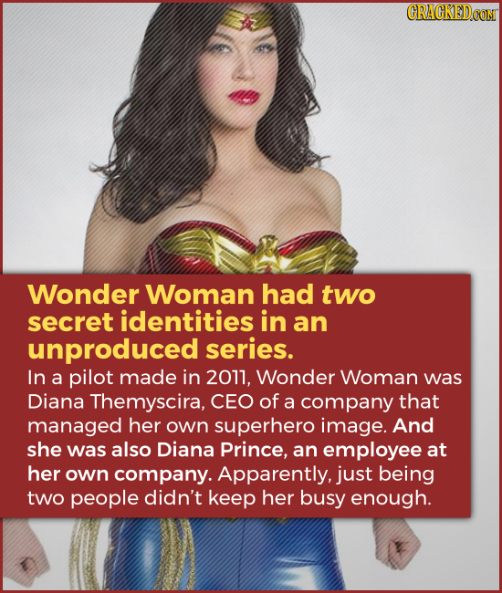 Wonder Woman had two secret identities in an unproduced series. In a pilot made in 2011, Wonder Woman was Diana Themyscira, CEO of a company that mana