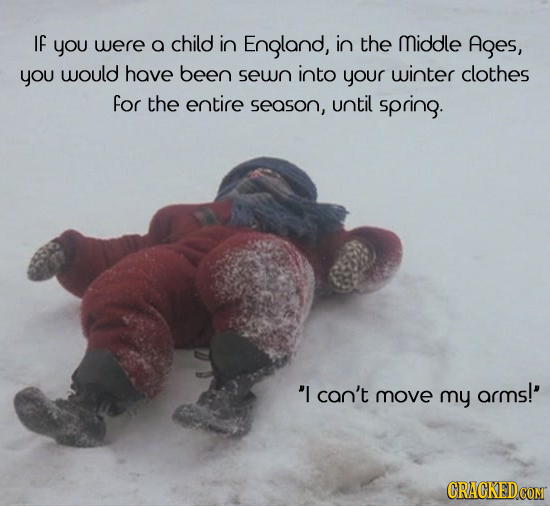 IF you were a child in England, in the Middle Ages, you would have been sewn into your winter clothes for the entire season, until spring. I can't ar