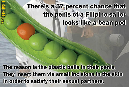 There's a 57 percent chance that the penis of a Filipino sailor looks like a bean pod The reason is the plastic balls in their penis. They insert them